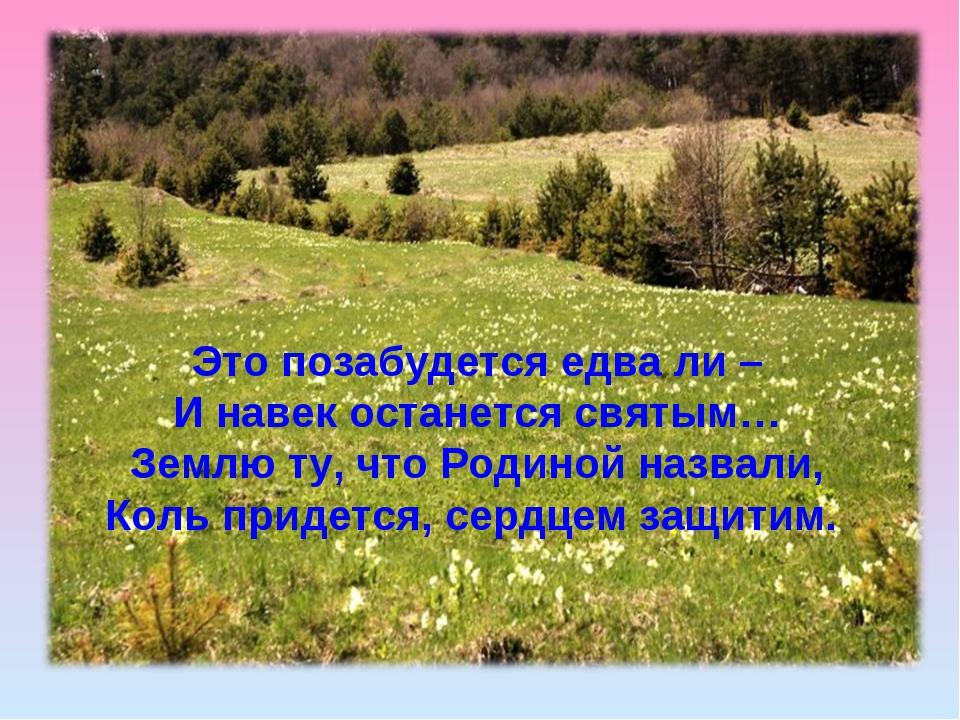 Это позабудется едва ли – И навек останется святым… Землю ту, что Родиной наз...