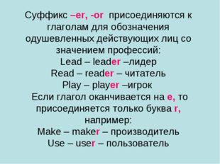 Суффикс –er, -or присоединяются к глаголам для обозначения одушевленных дейст