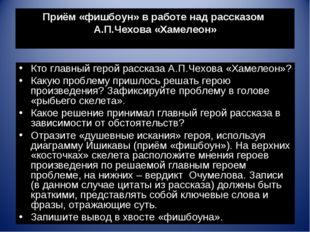 Приём «фишбоун» в работе над рассказом А.П.Чехова «Хамелеон» Кто главный геро