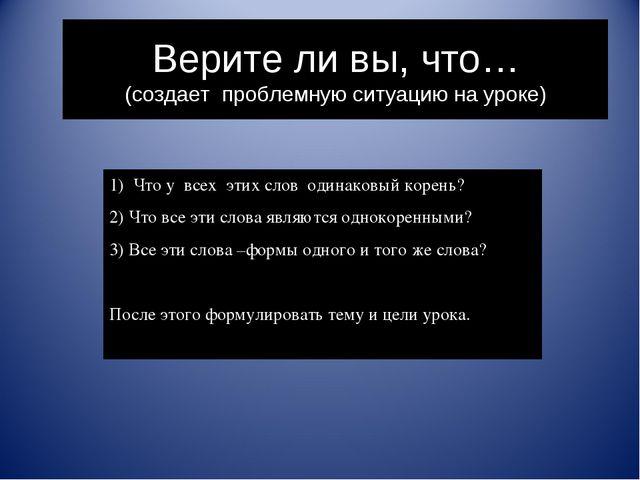 Верите ли вы, что… (создает проблемную ситуацию на уроке) Что у всех этих сло...