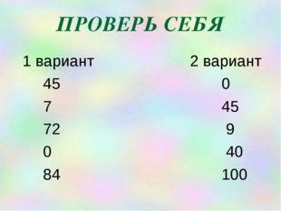 ПРОВЕРЬ СЕБЯ 1 вариант 2 вариант 45 0 7 45 72 9 0 40 84 100