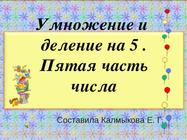 Умножение и деление на 5 . Пятая часть числа Составила Калмыкова Е. Г.