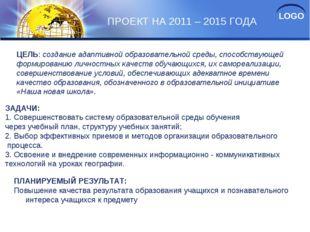 ПРОЕКТ НА 2011 – 2015 ГОДА ЦЕЛЬ: создание адаптивной образовательной среды, с