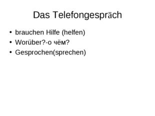 Das Telefongespräch brauchen Hilfe (helfen) Worüber?-о чём? Gesprochen(sprech