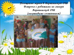 Посещение музея в Азрапинской ОШ Встреча с ребятами из лагеря Азрапинской ОШ
