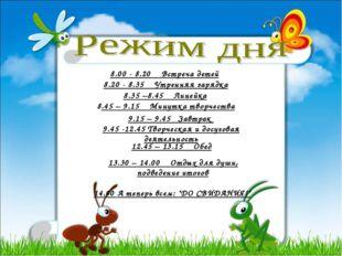 8.00 - 8.20 Встреча детей 8.20 - 8.35 Утренняя зарядка 8.35 –8.45 Линейка 8.4