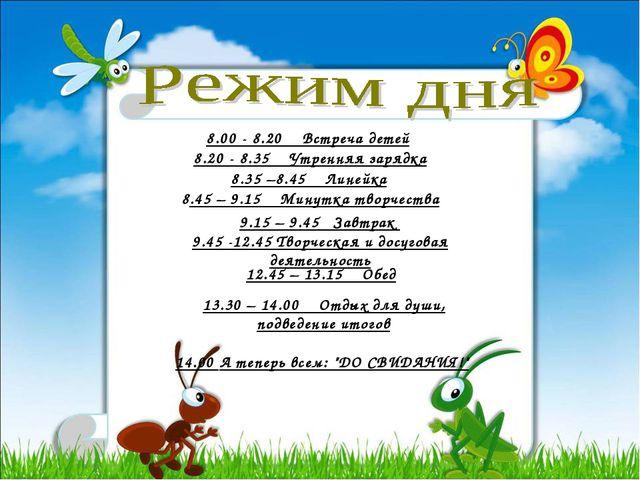 8.00 - 8.20 Встреча детей 8.20 - 8.35 Утренняя зарядка 8.35 –8.45 Линейка 8.4...