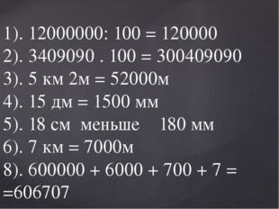 1). 12000000: 100 = 120000 2). 3409090 . 100 = 300409090 3). 5 км 2м = 52000