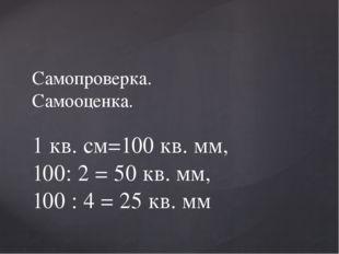 Самопроверка. Самооценка. 1 кв. см=100 кв. мм, 100: 2 = 50 кв. мм, 100 : 4 =