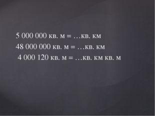 5 000 000 кв. м = …кв. км 48 000 000 кв. м = …кв. км 4 000 120 кв. м = …кв. к