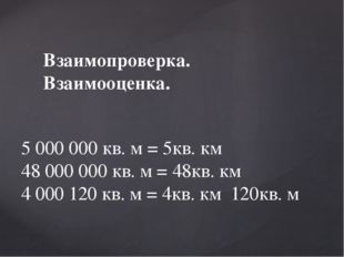 Взаимопроверка. Взаимооценка. 5 000 000 кв. м = 5кв. км 48 000 000 кв. м = 48