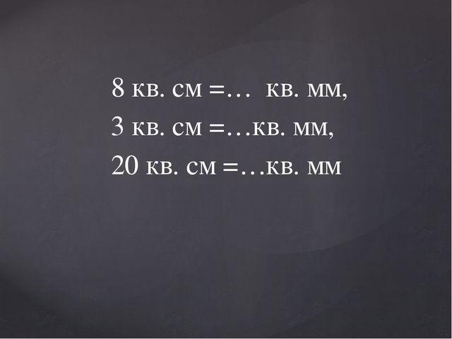 8 кв. см =… кв. мм, 3 кв. см =…кв. мм, 20 кв. см =…кв. мм