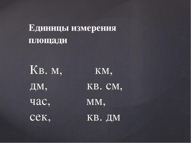 Единицы измерения площади Кв. м, км, дм, кв. см, час, мм, сек, кв. дм