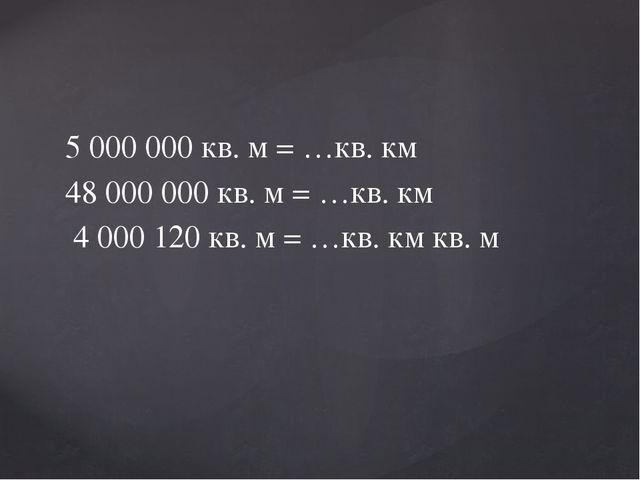 5 000 000 кв. м = …кв. км 48 000 000 кв. м = …кв. км 4 000 120 кв. м = …кв. к...