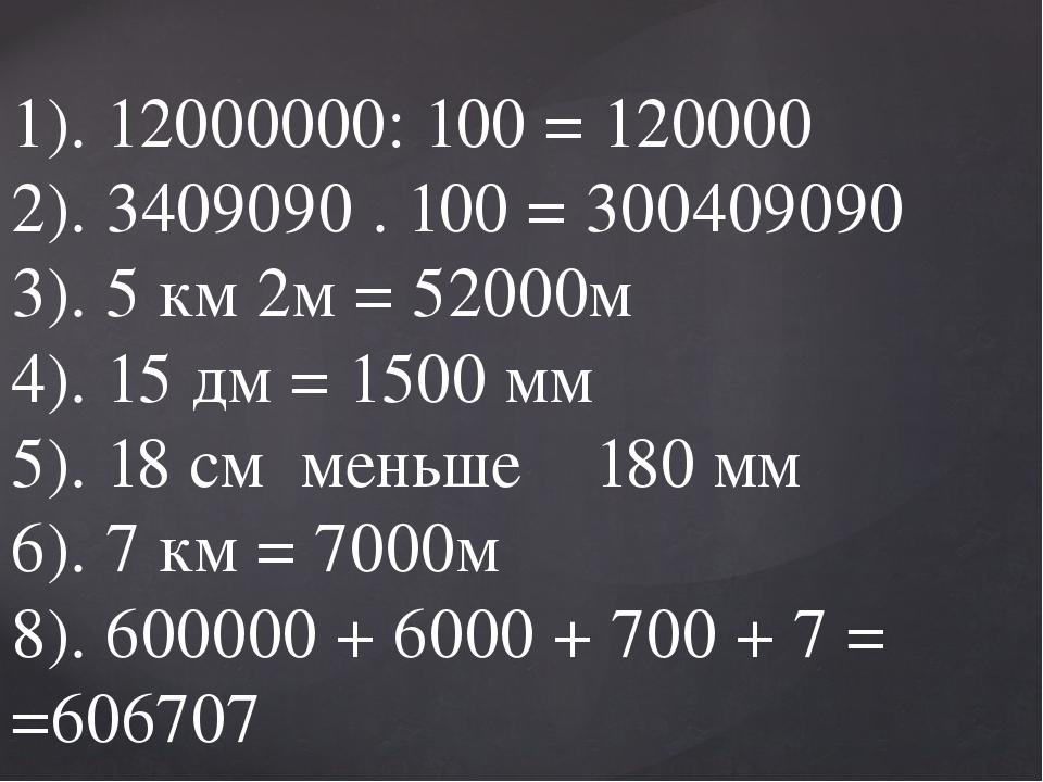1). 12000000: 100 = 120000 2). 3409090 . 100 = 300409090 3). 5 км 2м = 52000...