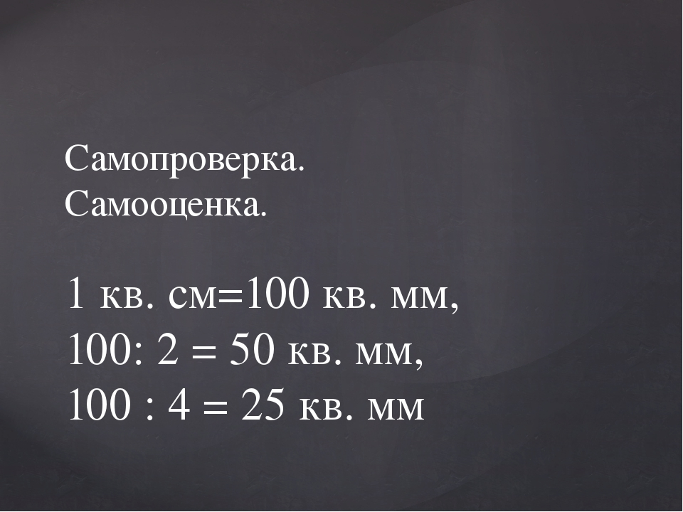 Самопроверка. Самооценка. 1 кв. см=100 кв. мм, 100: 2 = 50 кв. мм, 100 : 4 =...