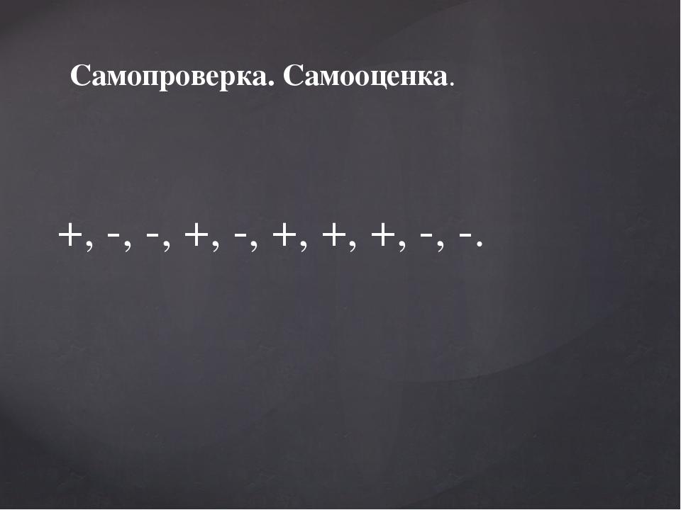 Самопроверка. Самооценка. +, -, -, +, -, +, +, +, -, -.