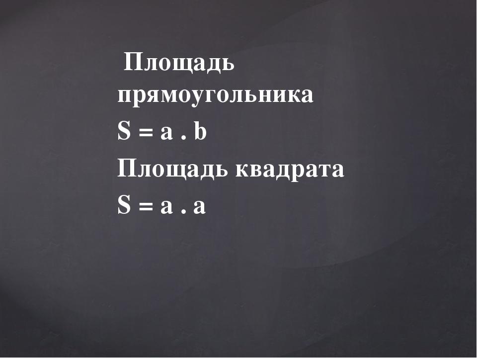 Площадь прямоугольника S = a . b Площадь квадрата S = a . a