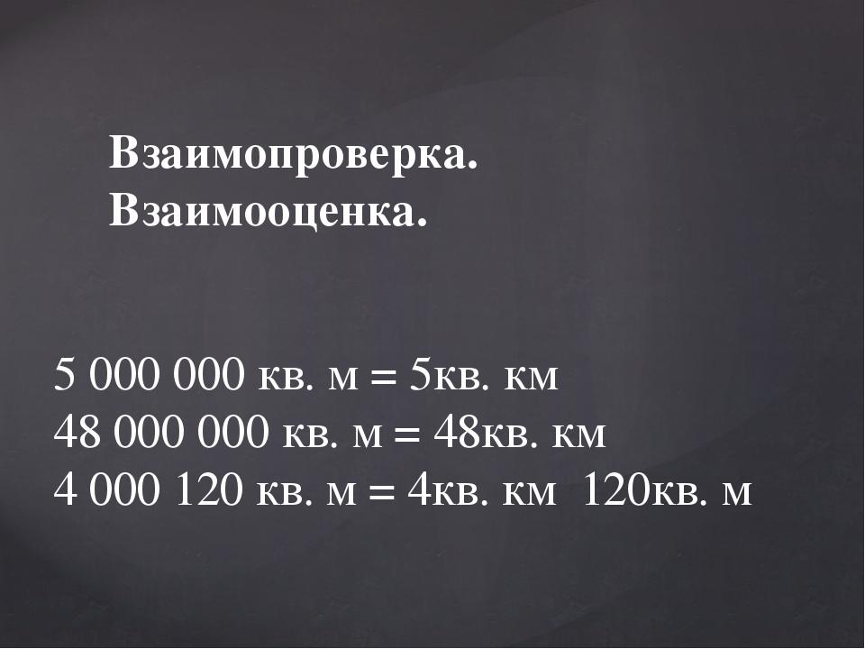 Взаимопроверка. Взаимооценка. 5 000 000 кв. м = 5кв. км 48 000 000 кв. м = 48...