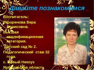 Давайте познакомимся Воспитатель: Разоренова Вера Борисовна. Высшая квалифика
