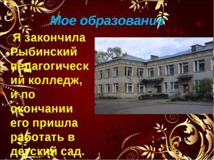 Мое образование Я закончила Рыбинский педагогический колледж, и по окончании
