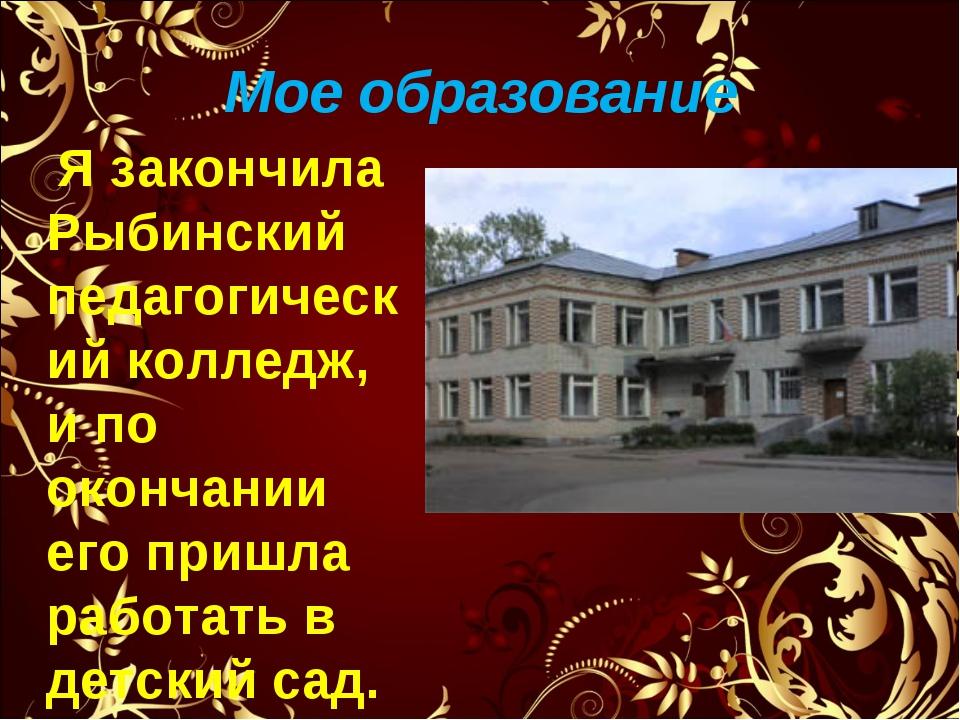 Мое образование Я закончила Рыбинский педагогический колледж, и по окончании...