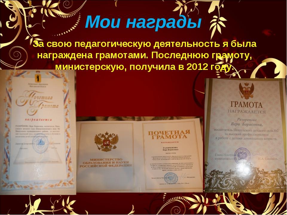Мои награды За свою педагогическую деятельность я была награждена грамотами....