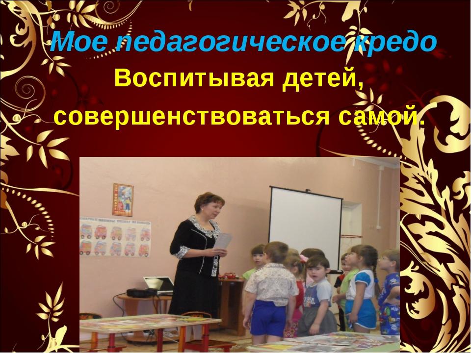 Мое педагогическое кредо Воспитывая детей, совершенствоваться самой.