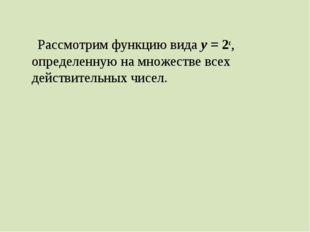 Рассмотрим функцию вида у = 2х, определенную на множестве всех действительны