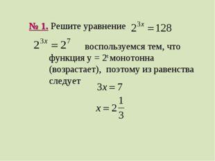 № 1. Решите уравнение воспользуемся тем, что функция y = 2t монотонна (возрас