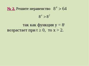 № 2. Решите неравенство так как функция y = 8t возрастает при t ≥ 0, то x > 2.