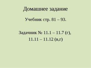Домашнее задание Учебник стр. 81 – 93. Задачник № 11.1 – 11.7 (г), 11.11 – 11