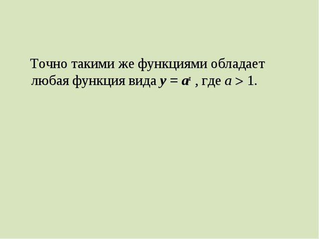 Точно такими же функциями обладает любая функция вида у = ах , где а  1.