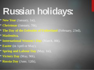 Russian holidays: * New Year (January, 1st), * Christmas (January, 7th), * Th