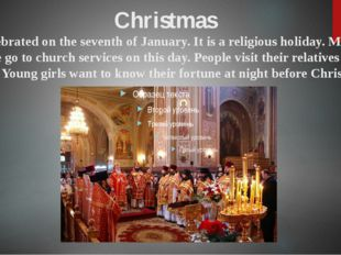 Christmas is celebrated on the seventh of January. It is a religious holiday.