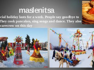 maslenitsa This special holiday lasts for a week. People say goodbye to wint