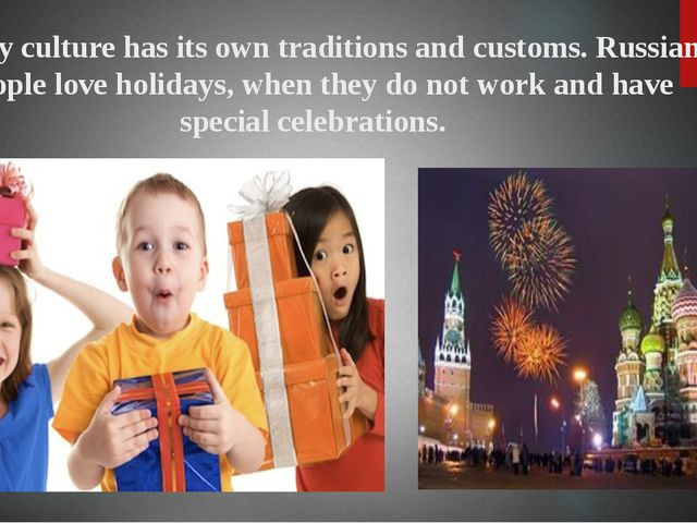 Every culture has its own traditions and customs. Russian people love holiday...