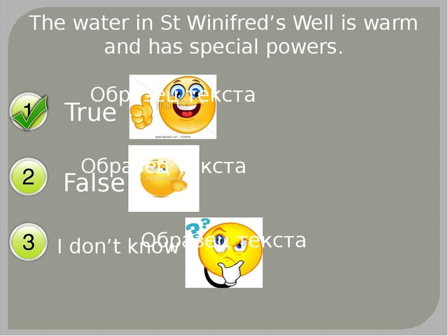 The water in St Winifred's Well is warm and has special powers. True False I...