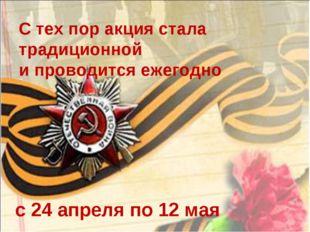 С тех пор акция стала традиционной и проводится ежегодно с 24 апреля по 12 мая