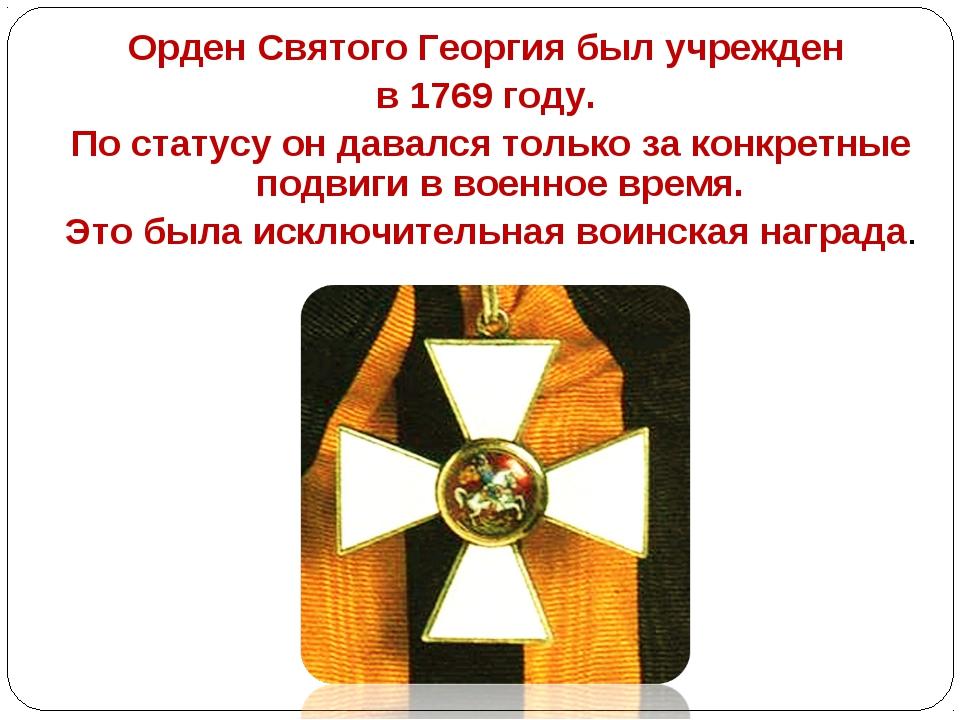 Орден Святого Георгия был учрежден в 1769 году. По статусу он давался только...