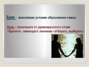 Брак - важнейшее условие образовании семьи. Брак – произошло от древнерусског