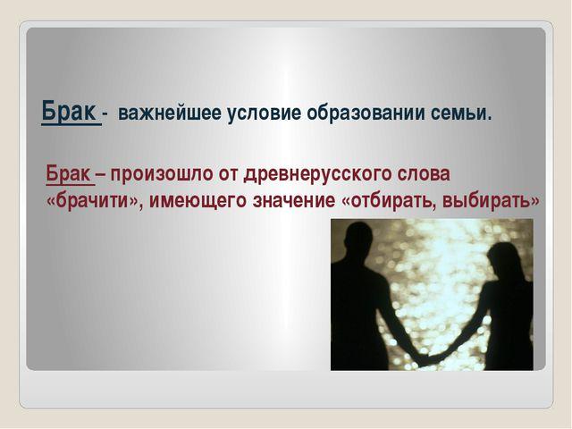 Брак - важнейшее условие образовании семьи. Брак – произошло от древнерусског...