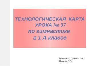ТЕХНОЛОГИЧЕСКАЯ КАРТА УРОКА № 37 по гимнастике в 1 А классе Выполнила - учите