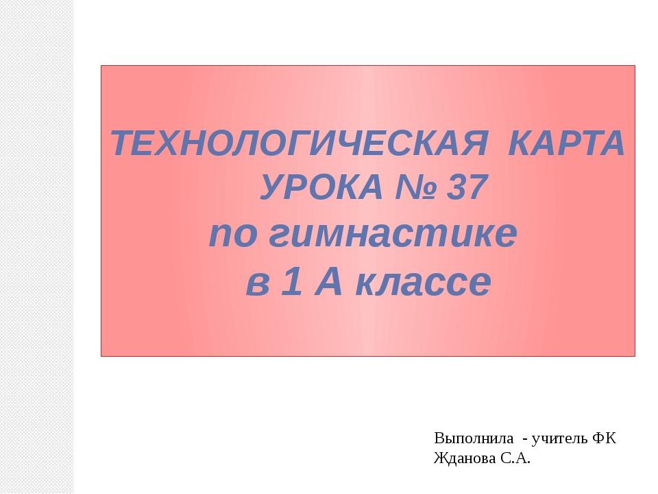 ТЕХНОЛОГИЧЕСКАЯ КАРТА УРОКА № 37 по гимнастике в 1 А классе Выполнила - учите...