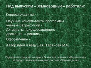 Над выпуском «Земноводные» работали: Корреспонденты - Научные консультанты пр