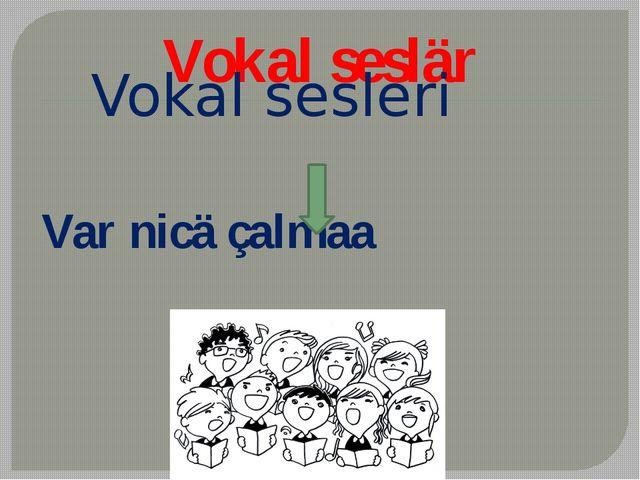 Vokal seslär Vokal sesleri Var nicä çalmaa
