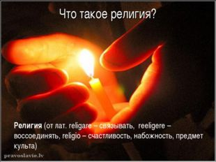 Что такое религия? Религия (от лат. religare – связывать, reeligere – воссое