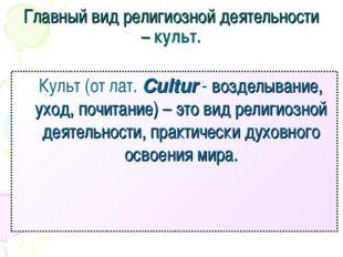 Главный вид религиозной деятельности – культ. Культ (от лат. Cultur - воздел