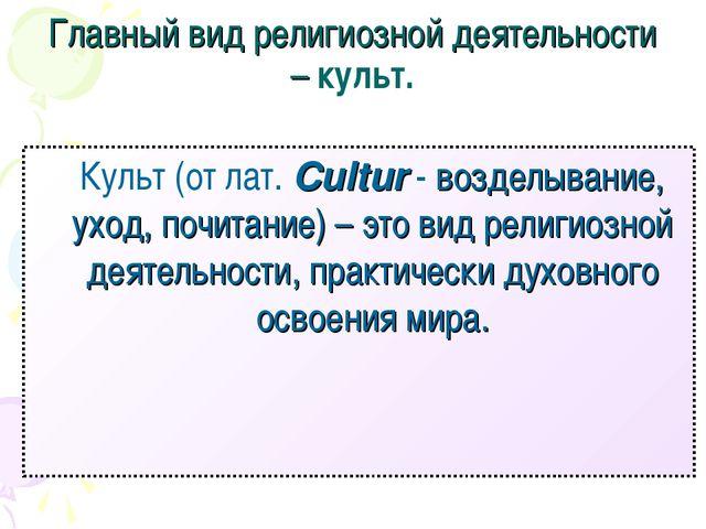 Главный вид религиозной деятельности – культ. Культ (от лат. Cultur - воздел...