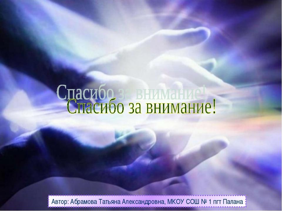Автор: Абрамова Татьяна Александровна, МКОУ СОШ № 1 пгт Палана